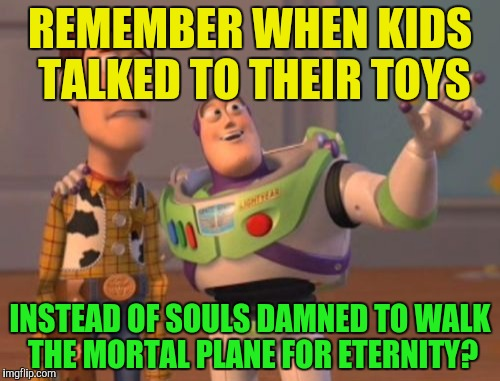 X, X Everywhere Meme | REMEMBER WHEN KIDS TALKED TO THEIR TOYS INSTEAD OF SOULS DAMNED TO WALK THE MORTAL PLANE FOR ETERNITY? | image tagged in memes,x,x everywhere,x x everywhere | made w/ Imgflip meme maker