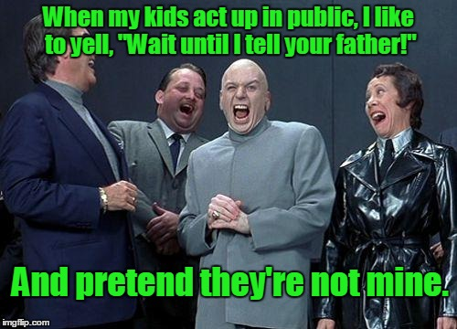 "Dr. Evil | When my kids act up in public, I like to yell, ""Wait until I tell your father!"" And pretend they're not mine. 
