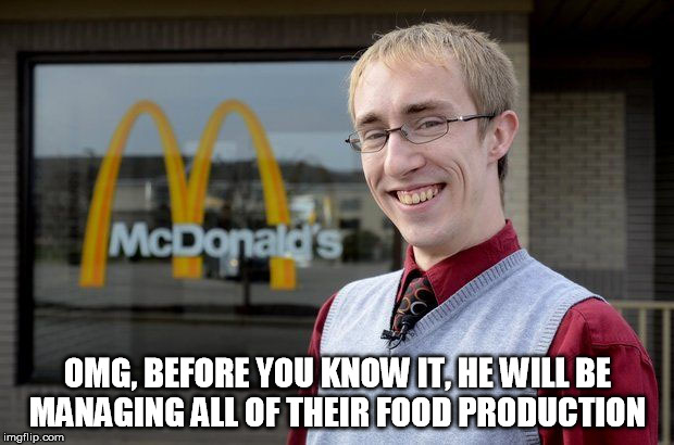 OMG, BEFORE YOU KNOW IT, HE WILL BE MANAGING ALL OF THEIR FOOD PRODUCTION | made w/ Imgflip meme maker