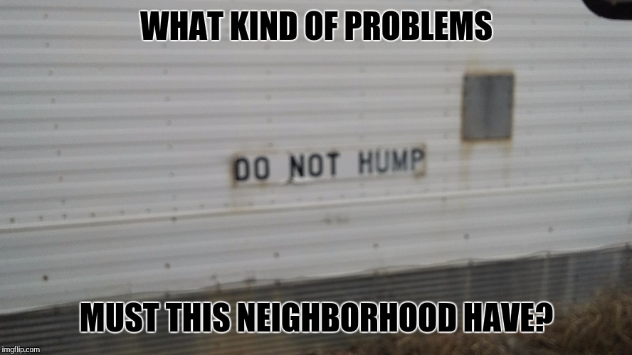 What went down here? |  WHAT KIND OF PROBLEMS; MUST THIS NEIGHBORHOOD HAVE? | image tagged in memes,funny,funny signs | made w/ Imgflip meme maker