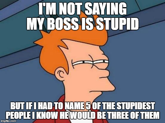 Futurama Fry Meme | I'M NOT SAYING MY BOSS IS STUPID BUT IF I HAD TO NAME 5 OF THE STUPIDEST PEOPLE I KNOW HE WOULD BE THREE OF THEM | image tagged in memes,futurama fry | made w/ Imgflip meme maker