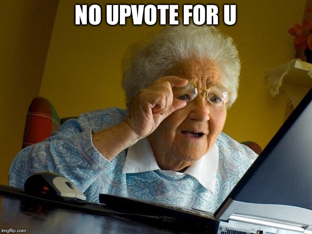 Grandma Finds The Internet Meme | NO UPVOTE FOR U | image tagged in memes,grandma finds the internet | made w/ Imgflip meme maker