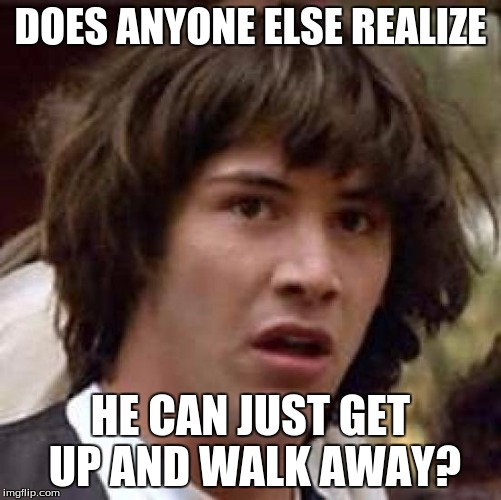 Conspiracy Keanu Meme | DOES ANYONE ELSE REALIZE HE CAN JUST GET UP AND WALK AWAY? | image tagged in memes,conspiracy keanu | made w/ Imgflip meme maker