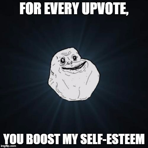Forever Alone Meme | FOR EVERY UPVOTE, YOU BOOST MY SELF-ESTEEM | image tagged in memes,forever alone | made w/ Imgflip meme maker