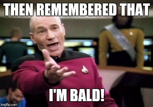 Picard Wtf Meme | THEN REMEMBERED THAT I'M BALD! | image tagged in memes,picard wtf | made w/ Imgflip meme maker