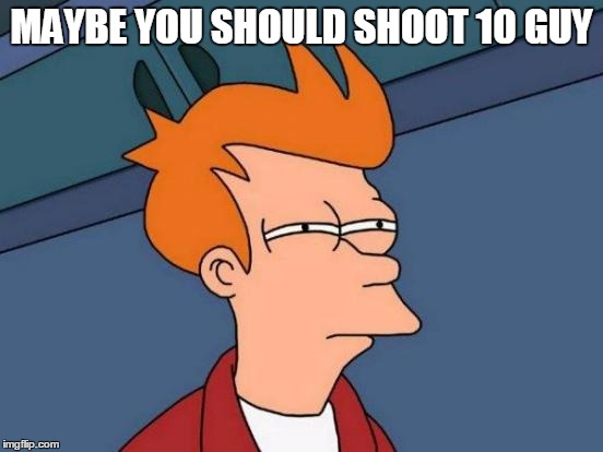 Futurama Fry Meme | MAYBE YOU SHOULD SHOOT 10 GUY | image tagged in memes,futurama fry | made w/ Imgflip meme maker