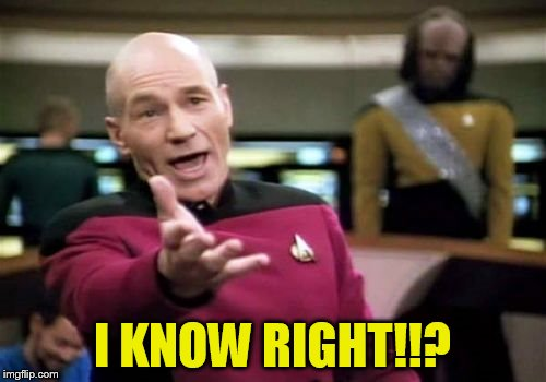 Picard Wtf Meme | I KNOW RIGHT!!? | image tagged in memes,picard wtf | made w/ Imgflip meme maker