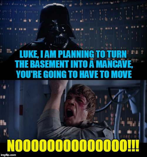 dad is such a meanie (thanks to rpc 1 for the push to submit this idea) | LUKE, I AM PLANNING TO TURN THE BASEMENT INTO A MANCAVE, YOU'RE GOING TO HAVE TO MOVE NOOOOOOOOOOOOOO!!! | image tagged in memes,star wars no | made w/ Imgflip meme maker