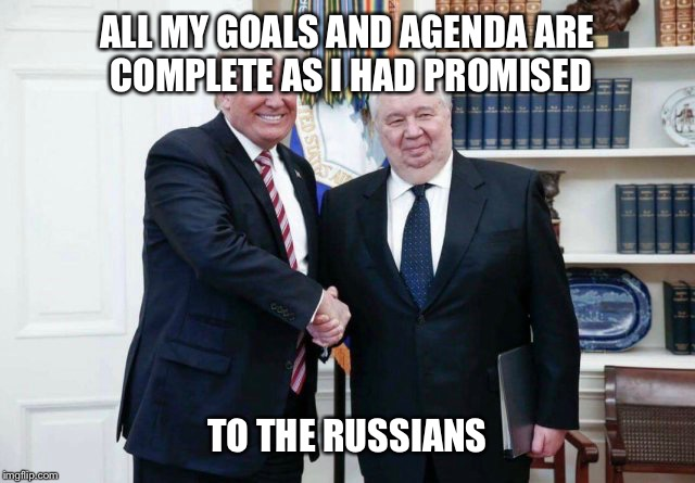 ALL MY GOALS AND AGENDA ARE COMPLETE AS I HAD PROMISED TO THE RUSSIANS | made w/ Imgflip meme maker