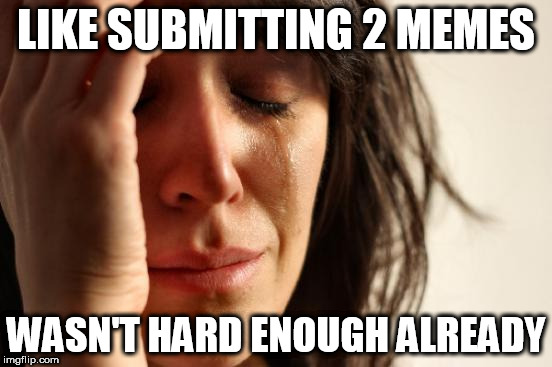 First World Problems Meme | LIKE SUBMITTING 2 MEMES WASN'T HARD ENOUGH ALREADY | image tagged in memes,first world problems | made w/ Imgflip meme maker