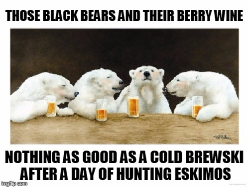 THOSE BLACK BEARS AND THEIR BERRY WINE NOTHING AS GOOD AS A COLD BREWSKI AFTER A DAY OF HUNTING ESKIMOS | made w/ Imgflip meme maker