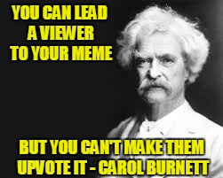 Philosopher Week - A NemoNeem1221 Event - May 15-21 | YOU CAN LEAD A VIEWER TO YOUR MEME BUT YOU CAN'T MAKE THEM UPVOTE IT - CAROL BURNETT | image tagged in mark twain,philosopher's week | made w/ Imgflip meme maker