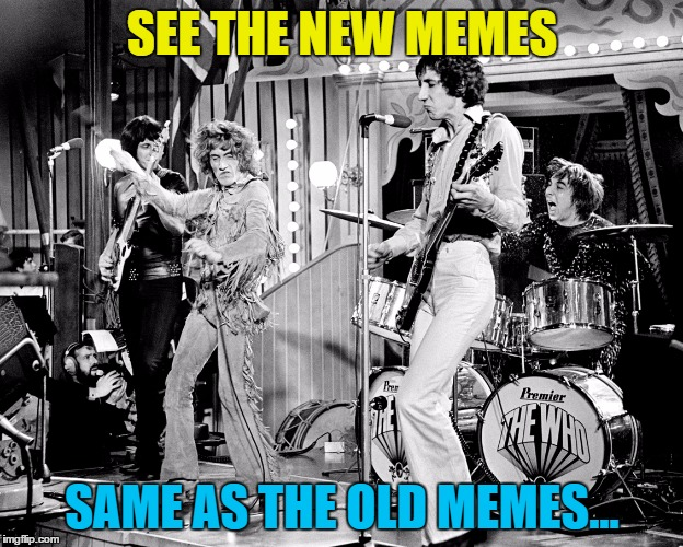 SEE THE NEW MEMES SAME AS THE OLD MEMES... | made w/ Imgflip meme maker