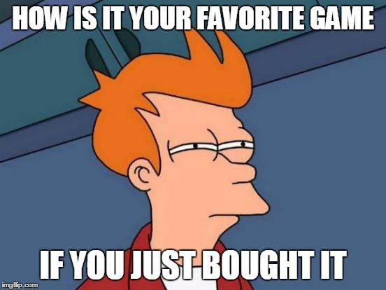 Futurama Fry Meme | HOW IS IT YOUR FAVORITE GAME IF YOU JUST BOUGHT IT | image tagged in memes,futurama fry | made w/ Imgflip meme maker
