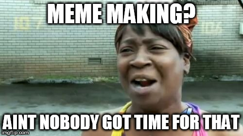 Aint Nobody Got Time For That Meme | MEME MAKING? AINT NOBODY GOT TIME FOR THAT | image tagged in memes,aint nobody got time for that | made w/ Imgflip meme maker