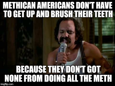 METHICAN AMERICANS DON'T HAVE TO GET UP AND BRUSH THEIR TEETH BECAUSE THEY DON'T GOT NONE FROM DOING ALL THE METH | image tagged in meth,cheech | made w/ Imgflip meme maker