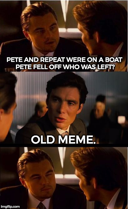 PETE AND REPEAT WERE ON A BOAT PETE FELL OFF WHO WAS LEFT? OLD MEME. | made w/ Imgflip meme maker