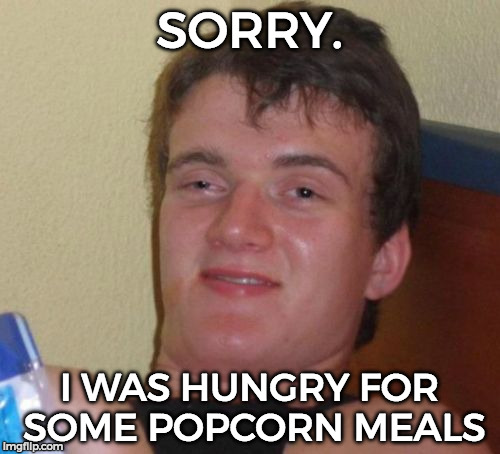 10 Guy Meme | SORRY. I WAS HUNGRY FOR SOME POPCORN MEALS | image tagged in memes,10 guy | made w/ Imgflip meme maker