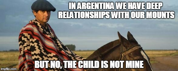 IN ARGENTINA WE HAVE DEEP RELATIONSHIPS WITH OUR MOUNTS BUT NO, THE CHILD IS NOT MINE | made w/ Imgflip meme maker