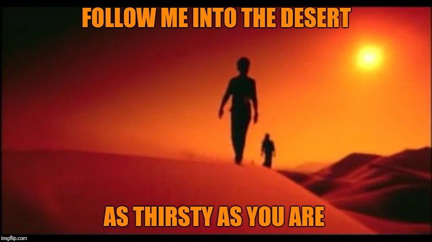FOLLOW ME INTO THE DESERT AS THIRSTY AS YOU ARE | made w/ Imgflip meme maker