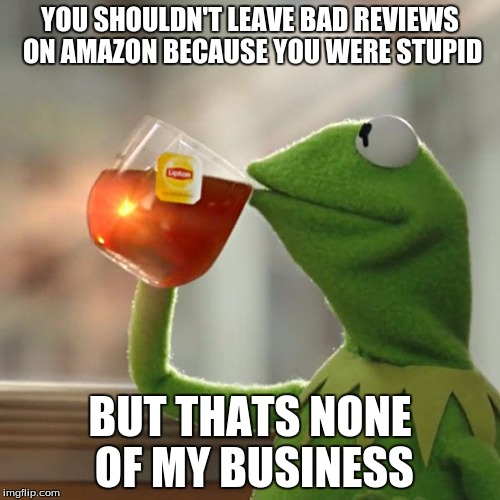 Amazon Reviews | YOU SHOULDN'T LEAVE BAD REVIEWS ON AMAZON BECAUSE YOU WERE STUPID BUT THATS NONE OF MY BUSINESS | image tagged in memes,but thats none of my business,kermit the frog,amazon | made w/ Imgflip meme maker