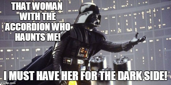 THAT WOMAN WITH THE ACCORDION WHO HAUNTS ME! I MUST HAVE HER FOR THE DARK SIDE! | made w/ Imgflip meme maker