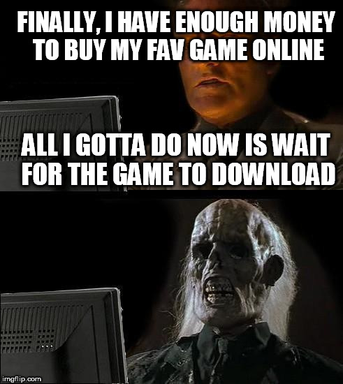 Ill Just Wait Here Meme | FINALLY, I HAVE ENOUGH MONEY TO BUY MY FAV GAME ONLINE ALL I GOTTA DO NOW IS WAIT FOR THE GAME TO DOWNLOAD | image tagged in memes,ill just wait here | made w/ Imgflip meme maker