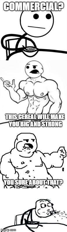 Failed Commercial | COMMERCIAL? THIS CEREAL WILL MAKE YOU BIG AND STRONG YOU SURE ABOUT THAT? | image tagged in cereal guy spitting | made w/ Imgflip meme maker