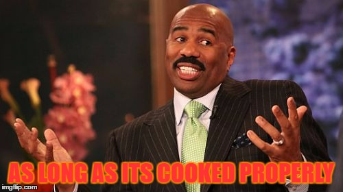 Steve Harvey Meme | AS LONG AS ITS COOKED PROPERLY | image tagged in memes,steve harvey | made w/ Imgflip meme maker