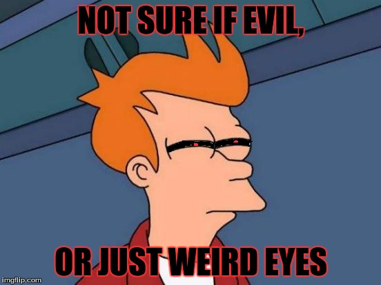 Futurama Fry Meme | NOT SURE IF EVIL, OR JUST WEIRD EYES | image tagged in memes,futurama fry | made w/ Imgflip meme maker