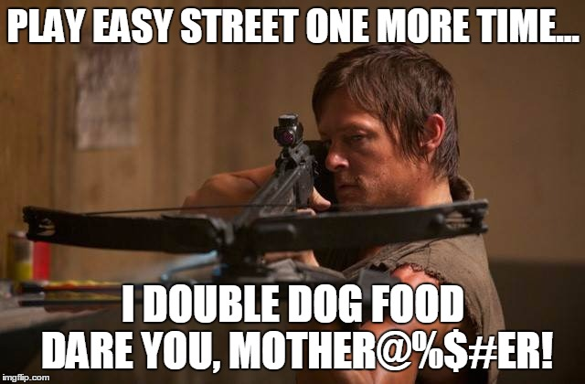 We're on Easy Street, and it feels so sweet... | PLAY EASY STREET ONE MORE TIME... I DOUBLE DOG FOOD DARE YOU, MOTHER@%$#ER! | image tagged in daryldixon,easystreet,crossbow,dogfood,walkingdead | made w/ Imgflip meme maker