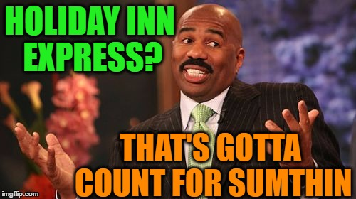 Steve Harvey Meme | HOLIDAY INN EXPRESS? THAT'S GOTTA COUNT FOR SUMTHIN | image tagged in memes,steve harvey | made w/ Imgflip meme maker