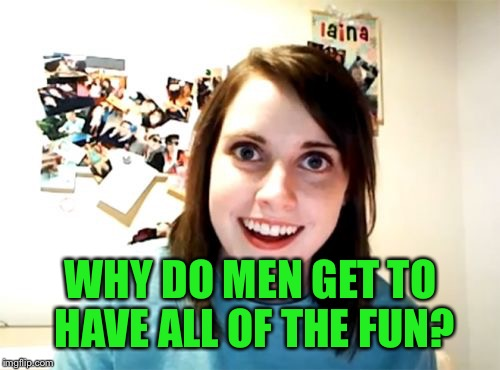 WHY DO MEN GET TO HAVE ALL OF THE FUN? | made w/ Imgflip meme maker
