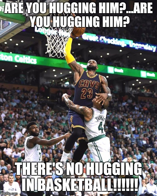 ARE YOU HUGGING HIM?...ARE YOU HUGGING HIM? THERE'S NO HUGGING IN BASKETBALL!!!!!! | image tagged in basketball,lebron james,celtics,cleveland cavaliers | made w/ Imgflip meme maker