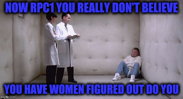 NOW RPC1 YOU REALLY DON'T BELIEVE YOU HAVE WOMEN FIGURED OUT DO YOU | made w/ Imgflip meme maker