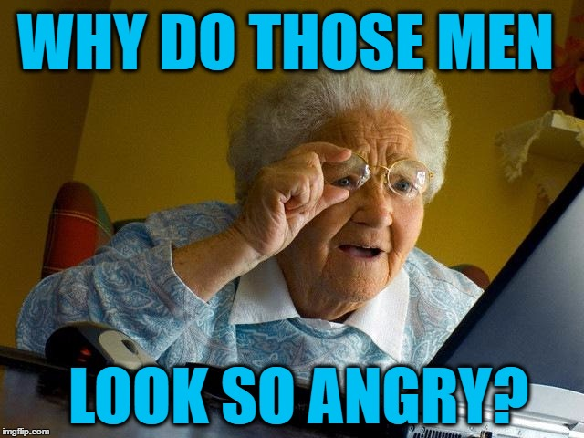 Grandma Finds The Internet Meme | WHY DO THOSE MEN LOOK SO ANGRY? | image tagged in memes,grandma finds the internet | made w/ Imgflip meme maker