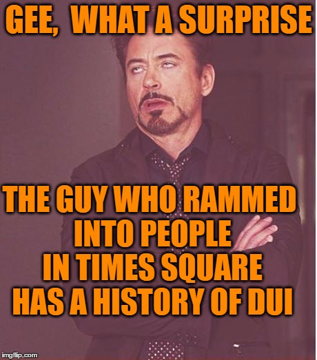 This is too often the case! | GEE,  WHAT A SURPRISE THE GUY WHO RAMMED INTO PEOPLE IN TIMES SQUARE HAS A HISTORY OF DUI | image tagged in memes,face you make robert downey jr | made w/ Imgflip meme maker