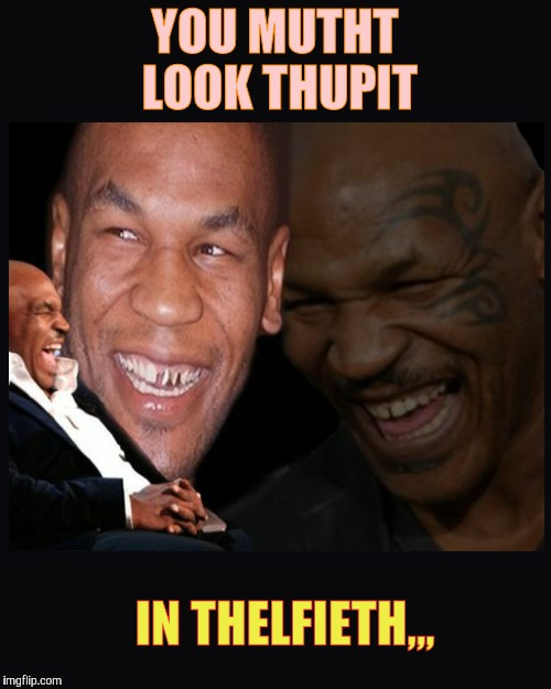 Mike Tyson thinkth thatth hilariouth | YOU MUTHT LOOK THUPIT IN THELFIETH,,, | image tagged in mike tyson thinkth thatth hilariouth | made w/ Imgflip meme maker