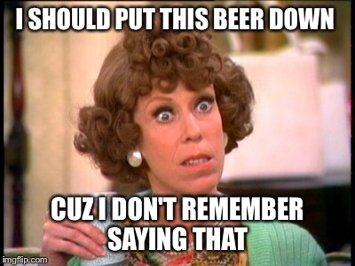 I SHOULD PUT THIS BEER DOWN CUZ I DON'T REMEMBER SAYING THAT | made w/ Imgflip meme maker