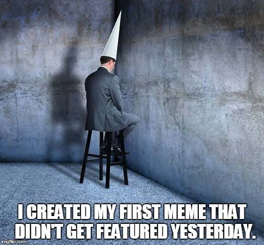 I thought the meme was funny, it even had witty tags. | I CREATED MY FIRST MEME THAT  DIDN'T GET FEATURED YESTERDAY. | image tagged in dunce cap businessman,meme fail,back to the drawing board | made w/ Imgflip meme maker
