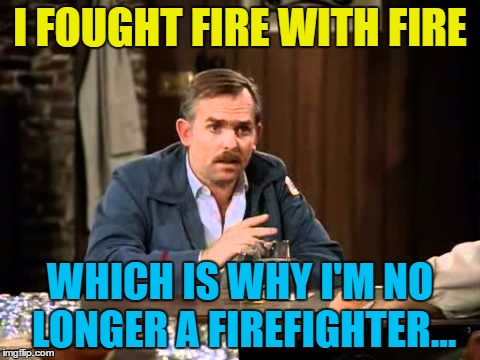 I FOUGHT FIRE WITH FIRE WHICH IS WHY I'M NO LONGER A FIREFIGHTER... | made w/ Imgflip meme maker