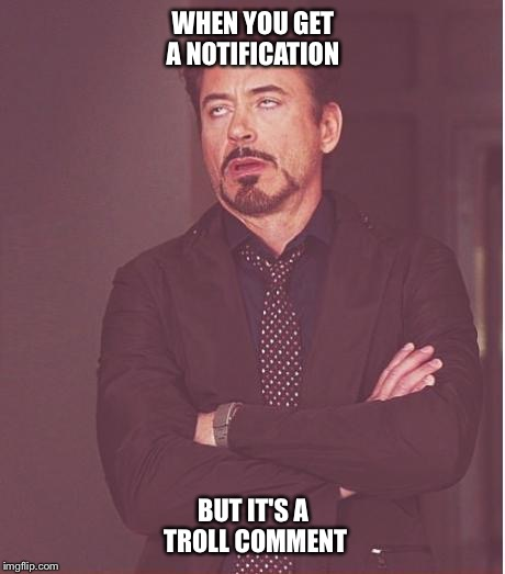Face You Make Robert Downey Jr Meme | WHEN YOU GET A NOTIFICATION BUT IT'S A TROLL COMMENT | image tagged in memes,face you make robert downey jr | made w/ Imgflip meme maker