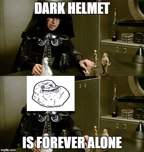 Its a Space Balls thing | DARK HELMET IS FOREVER ALONE | image tagged in spaceballs | made w/ Imgflip meme maker