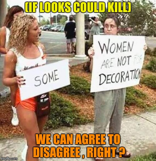 Sometimes memes just write themselves | (IF LOOKS COULD KILL) WE CAN AGREE TO DISAGREE , RIGHT ? | image tagged in protesters,nsfw,easy street | made w/ Imgflip meme maker