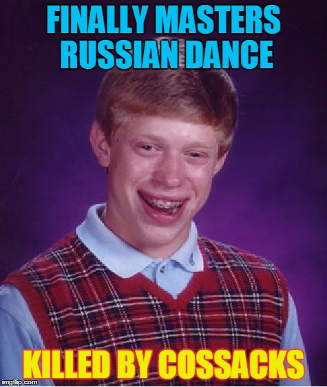 Bad Luck Brian Meme | FINALLY MASTERS RUSSIAN DANCE KILLED BY COSSACKS | image tagged in memes,bad luck brian | made w/ Imgflip meme maker