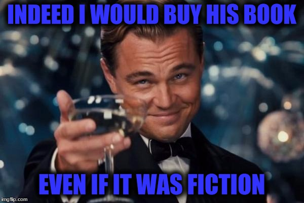 Leonardo Dicaprio Cheers Meme | INDEED I WOULD BUY HIS BOOK EVEN IF IT WAS FICTION | image tagged in memes,leonardo dicaprio cheers | made w/ Imgflip meme maker