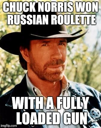 He beat a 100% chance . . . take that Russia! | CHUCK NORRIS WON RUSSIAN ROULETTE WITH A FULLY LOADED GUN | image tagged in memes,chuck norris,russian roulette | made w/ Imgflip meme maker
