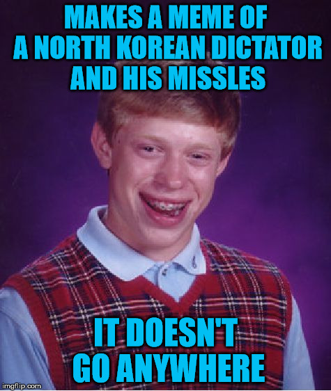 Bad Luck Brian Meme | MAKES A MEME OF A NORTH KOREAN DICTATOR AND HIS MISSLES IT DOESN'T GO ANYWHERE | image tagged in memes,bad luck brian | made w/ Imgflip meme maker