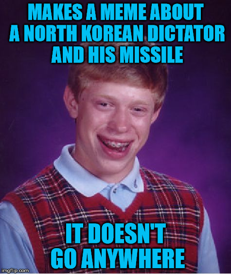 This joke isn't going anywhere | MAKES A MEME ABOUT A NORTH KOREAN DICTATOR AND HIS MISSILE IT DOESN'T GO ANYWHERE | image tagged in memes,bad luck brian,kim jong un,missile launch failure,failed launch,it came from the comments | made w/ Imgflip meme maker