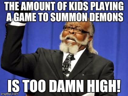 Too Damn High Meme | THE AMOUNT OF KIDS PLAYING A GAME TO SUMMON DEMONS IS TOO DAMN HIGH! | image tagged in memes,too damn high | made w/ Imgflip meme maker
